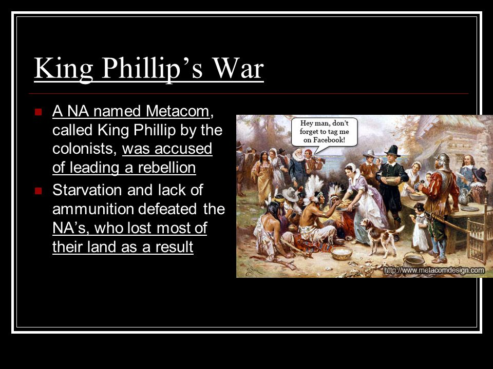 King Phillip's War A NA named Metacom, called King Phillip by the colonists, was accused of leading a rebellion Starvation and lack of ammunition defeated the NA's, who lost most of their land as a result
