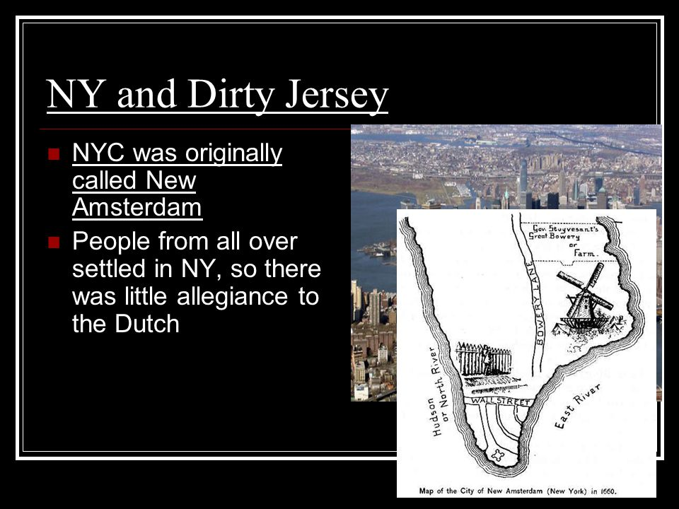 NY and Dirty Jersey NYC was originally called New Amsterdam People from all over settled in NY, so there was little allegiance to the Dutch