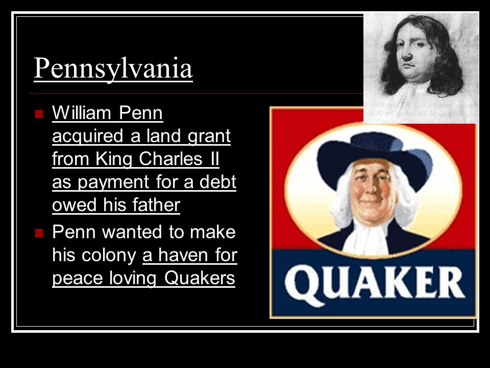 Pennsylvania William Penn acquired a land grant from King Charles II as payment for a debt owed his father Penn wanted to make his colony a haven for peace loving Quakers