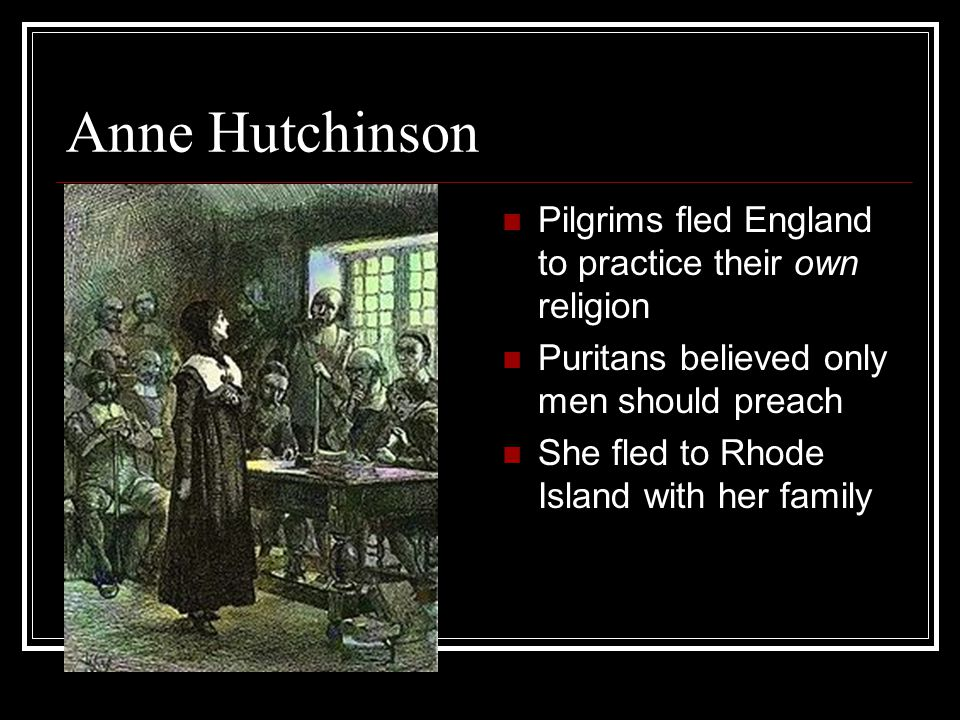 Anne Hutchinson Pilgrims fled England to practice their own religion Puritans believed only men should preach She fled to Rhode Island with her family