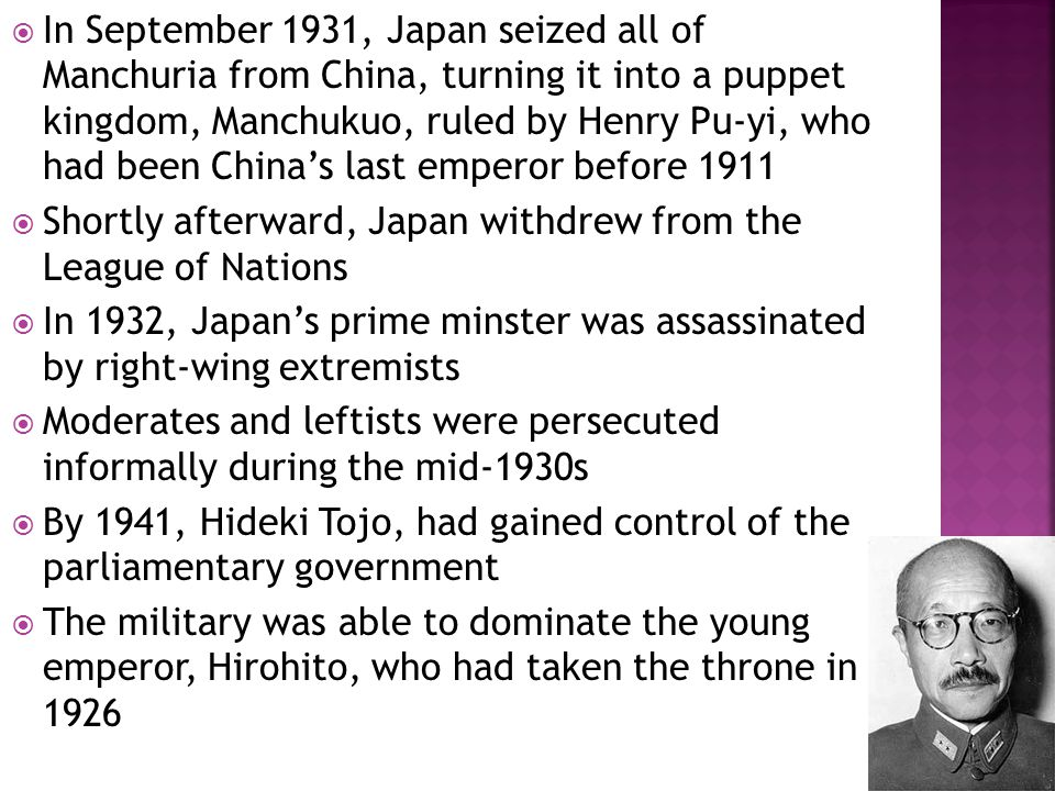  In September 1931, Japan seized all of Manchuria from China, turning it into a puppet kingdom, Manchukuo, ruled by Henry Pu-yi, who had been China's last emperor before 1911  Shortly afterward, Japan withdrew from the League of Nations  In 1932, Japan's prime minster was assassinated by right-wing extremists  Moderates and leftists were persecuted informally during the mid-1930s  By 1941, Hideki Tojo, had gained control of the parliamentary government  The military was able to dominate the young emperor, Hirohito, who had taken the throne in 1926