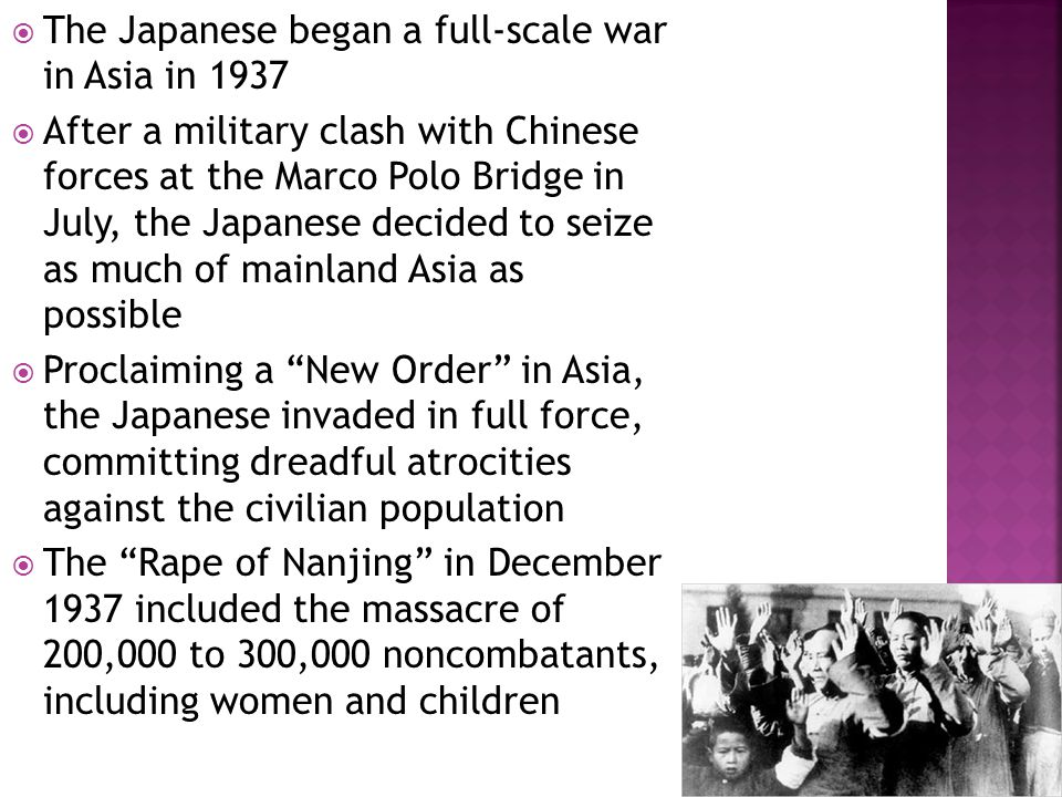  The Japanese began a full-scale war in Asia in 1937  After a military clash with Chinese forces at the Marco Polo Bridge in July, the Japanese decided to seize as much of mainland Asia as possible  Proclaiming a New Order in Asia, the Japanese invaded in full force, committing dreadful atrocities against the civilian population  The Rape of Nanjing in December 1937 included the massacre of 200,000 to 300,000 noncombatants, including women and children