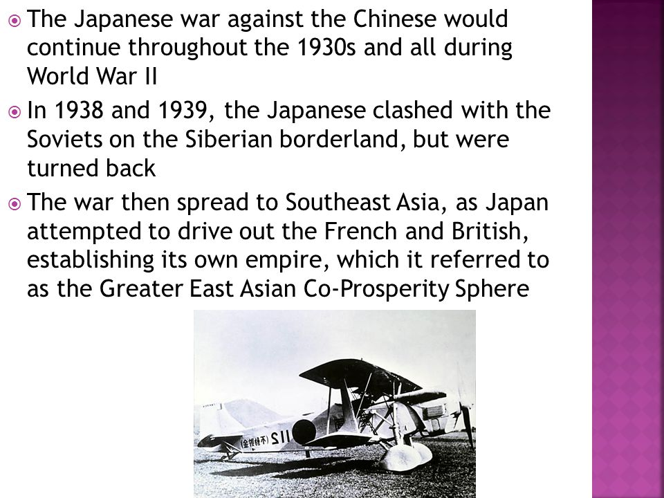  The Japanese war against the Chinese would continue throughout the 1930s and all during World War II  In 1938 and 1939, the Japanese clashed with the Soviets on the Siberian borderland, but were turned back  The war then spread to Southeast Asia, as Japan attempted to drive out the French and British, establishing its own empire, which it referred to as the Greater East Asian Co-Prosperity Sphere