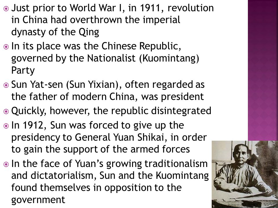  In 1913, Yuan disbanded the Kuomintang- dominated parliament  In response, the Kuomintang began a revolution  It failed, and Sun fled to Japan  Yuan ruled until his death in 1916  Military officers continued to govern Beijing until the early 1920s  Meanwhile, the rest of China slipped into anarchy  Warlords and bandits took control of vast stretches of the country  In 1920, Sun and the Nationalists returned to the mainland, establishing a base at Canton and throughout southern China
