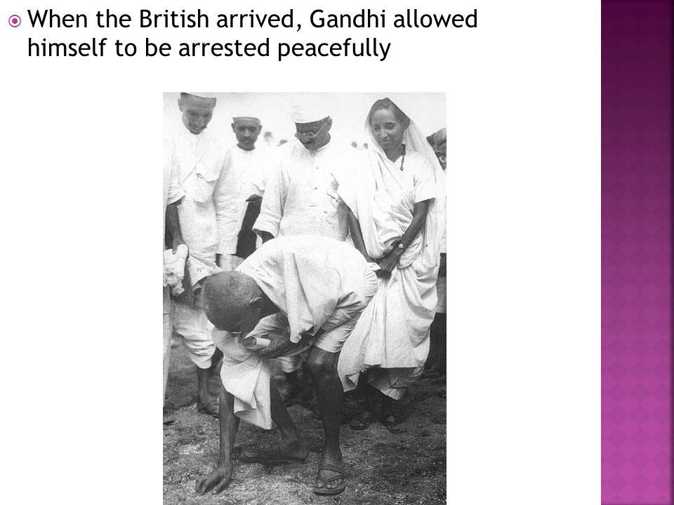  When the British arrived, Gandhi allowed himself to be arrested peacefully