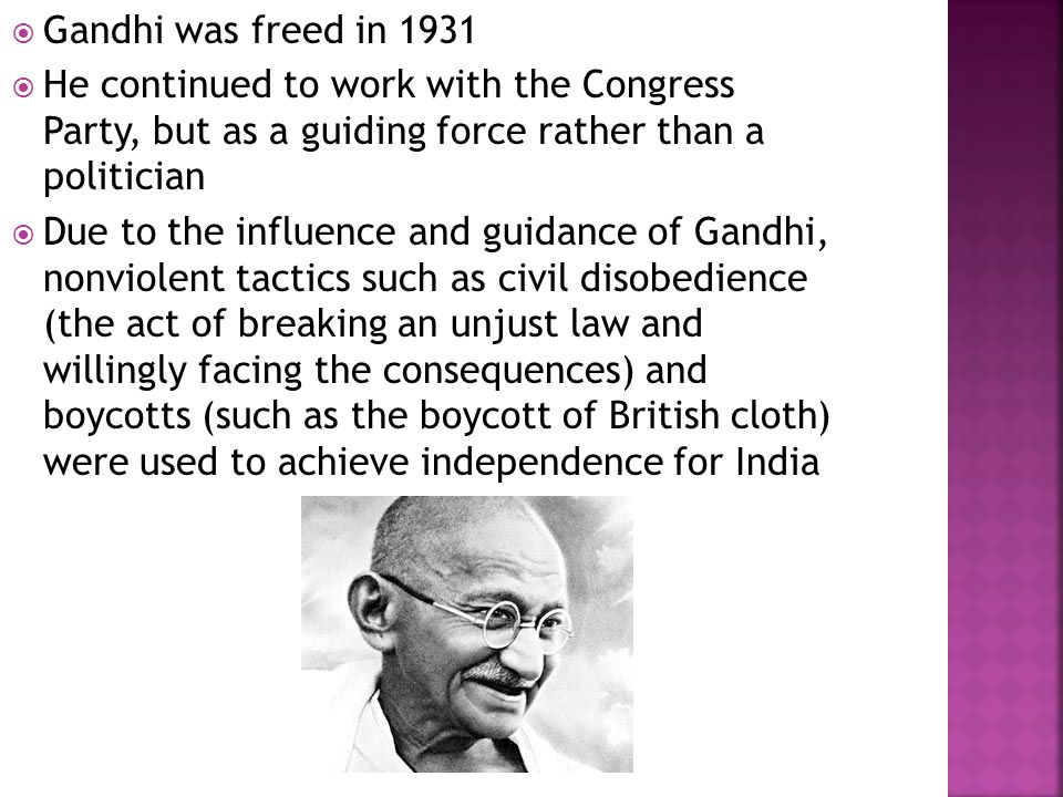  Gandhi was freed in 1931  He continued to work with the Congress Party, but as a guiding force rather than a politician  Due to the influence and guidance of Gandhi, nonviolent tactics such as civil disobedience (the act of breaking an unjust law and willingly facing the consequences) and boycotts (such as the boycott of British cloth) were used to achieve independence for India
