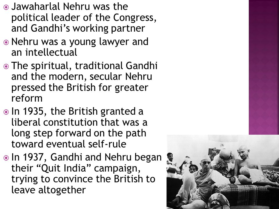  Jawaharlal Nehru was the political leader of the Congress, and Gandhi's working partner  Nehru was a young lawyer and an intellectual  The spiritual, traditional Gandhi and the modern, secular Nehru pressed the British for greater reform  In 1935, the British granted a liberal constitution that was a long step forward on the path toward eventual self-rule  In 1937, Gandhi and Nehru began their Quit India campaign, trying to convince the British to leave altogether