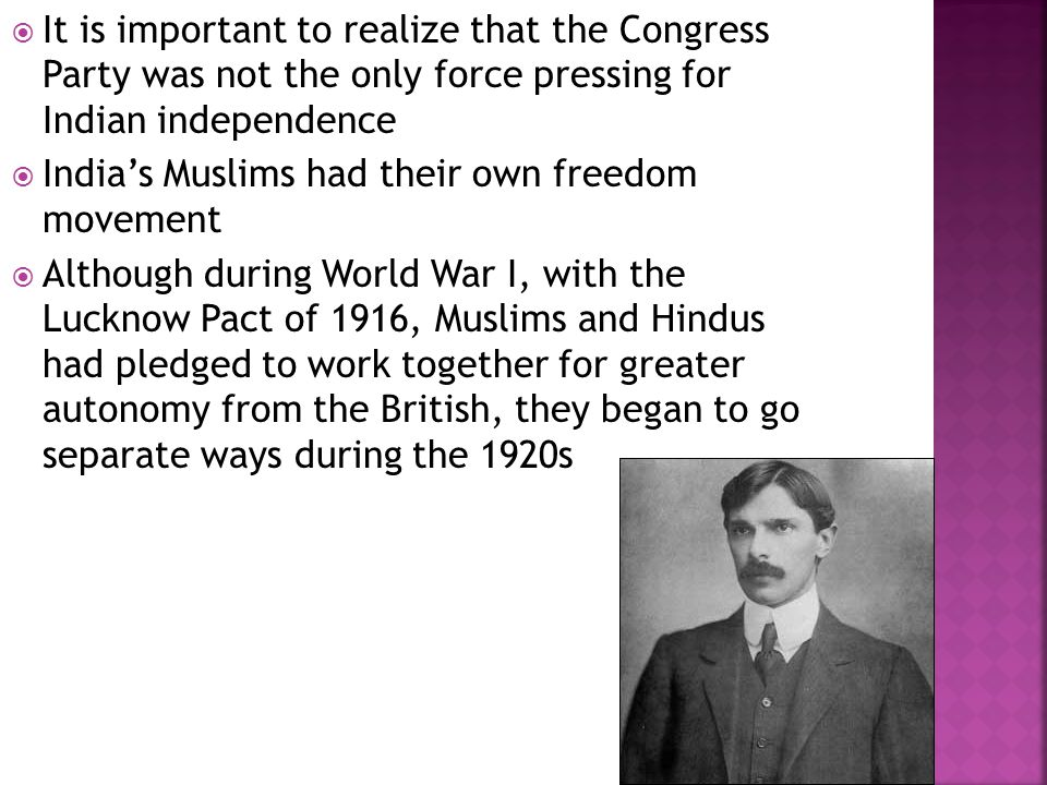  It is important to realize that the Congress Party was not the only force pressing for Indian independence  India's Muslims had their own freedom movement  Although during World War I, with the Lucknow Pact of 1916, Muslims and Hindus had pledged to work together for greater autonomy from the British, they began to go separate ways during the 1920s