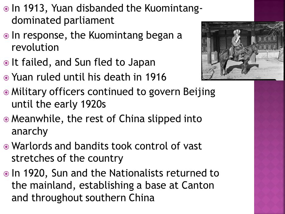  In 1913, Yuan disbanded the Kuomintang- dominated parliament  In response, the Kuomintang began a revolution  It failed, and Sun fled to Japan  Yuan ruled until his death in 1916  Military officers continued to govern Beijing until the early 1920s  Meanwhile, the rest of China slipped into anarchy  Warlords and bandits took control of vast stretches of the country  In 1920, Sun and the Nationalists returned to the mainland, establishing a base at Canton and throughout southern China