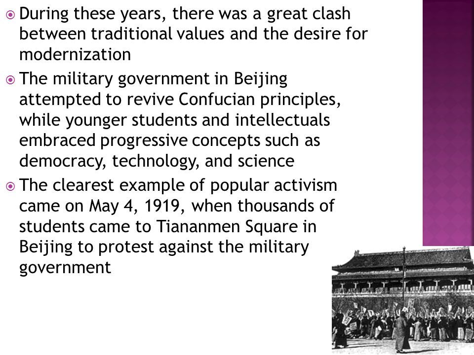  During these years, there was a great clash between traditional values and the desire for modernization  The military government in Beijing attempted to revive Confucian principles, while younger students and intellectuals embraced progressive concepts such as democracy, technology, and science  The clearest example of popular activism came on May 4, 1919, when thousands of students came to Tiananmen Square in Beijing to protest against the military government
