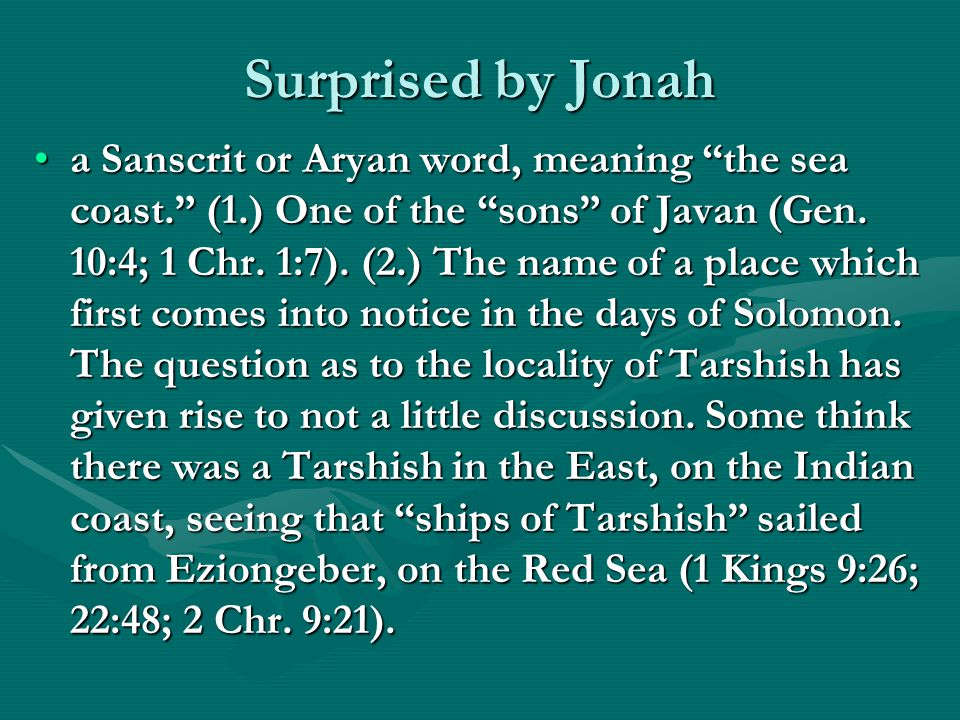 "Surprised by Jonah a Sanscrit or Aryan word, meaning ""the sea coast."" (1.) One of the ""sons"" of Javan (Gen. 10:4; 1 Chr. 1:7). (2.) The name of a plac"