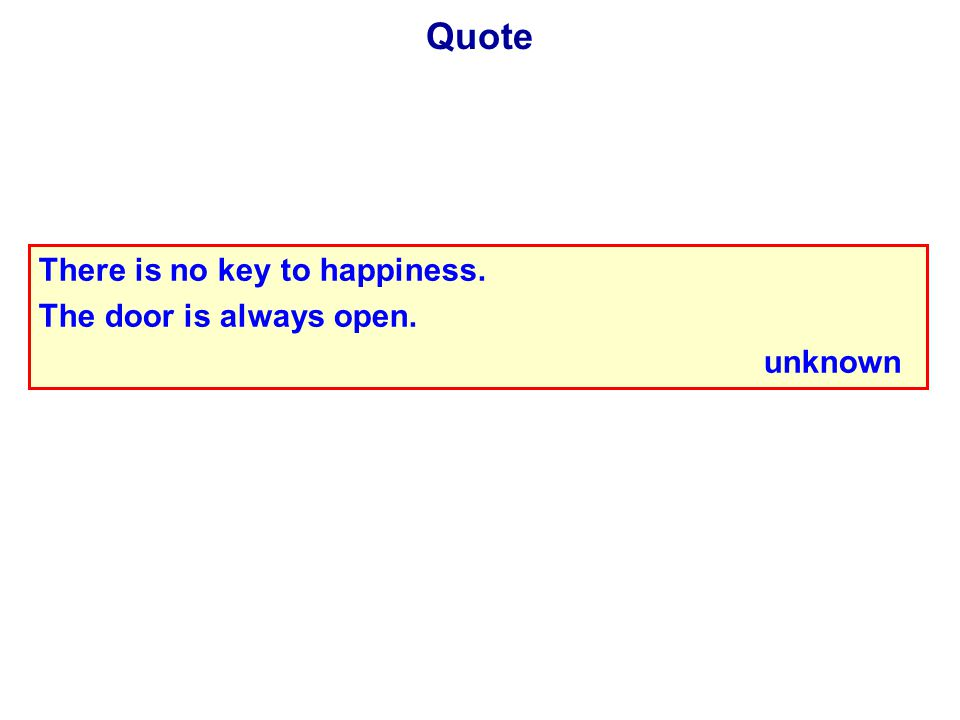Quote There is no key to happiness. The door is always open. unknown