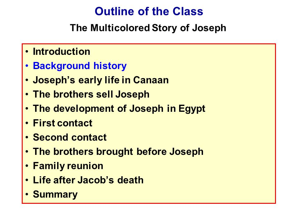 Introduction Background history Joseph's early life in Canaan The brothers sell Joseph The development of Joseph in Egypt First contact Second contact The brothers brought before Joseph Family reunion Life after Jacob's death Summary Outline of the Class The Multicolored Story of Joseph