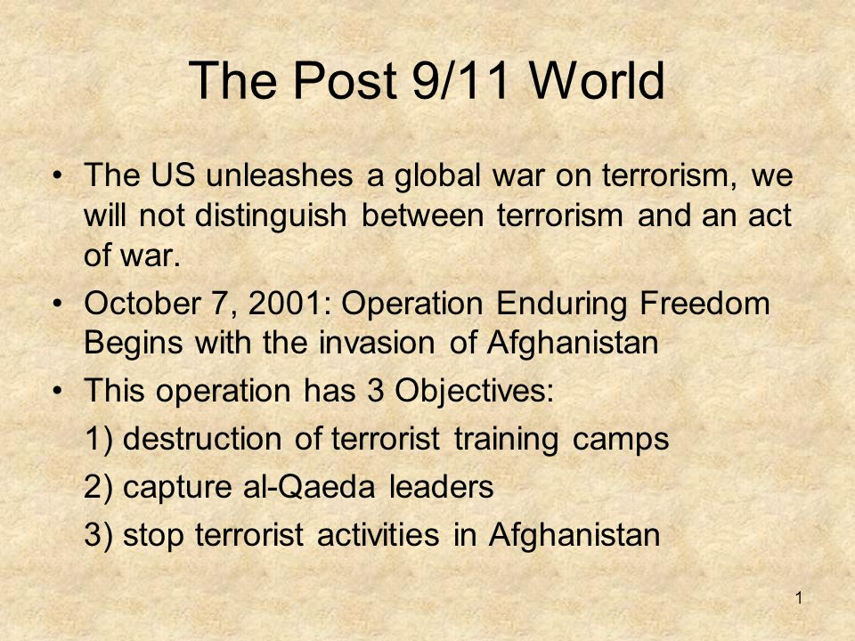 1 The Post 9/11 World The US unleashes a global war on terrorism, we will not distinguish between terrorism and an act of war.