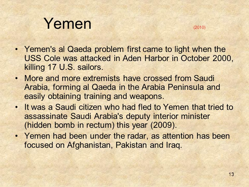 13 Yemen (2010) Yemen s al Qaeda problem first came to light when the USS Cole was attacked in Aden Harbor in October 2000, killing 17 U.S.