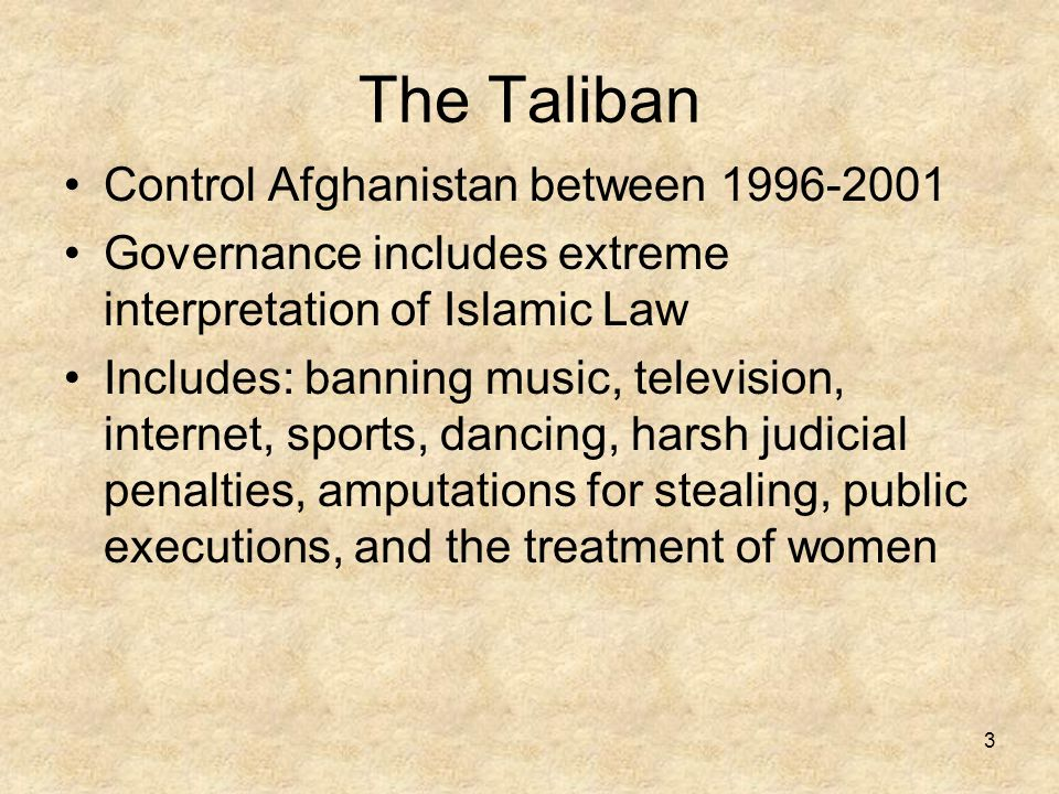 3 The Taliban Control Afghanistan between 1996-2001 Governance includes extreme interpretation of Islamic Law Includes: banning music, television, internet, sports, dancing, harsh judicial penalties, amputations for stealing, public executions, and the treatment of women