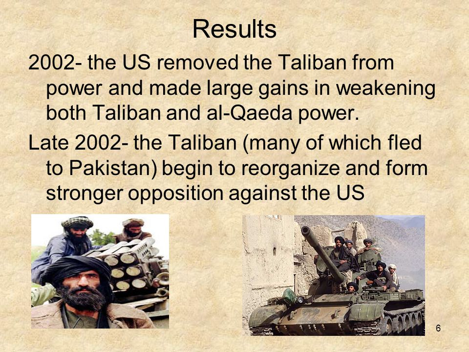 6 Results 2002- the US removed the Taliban from power and made large gains in weakening both Taliban and al-Qaeda power.