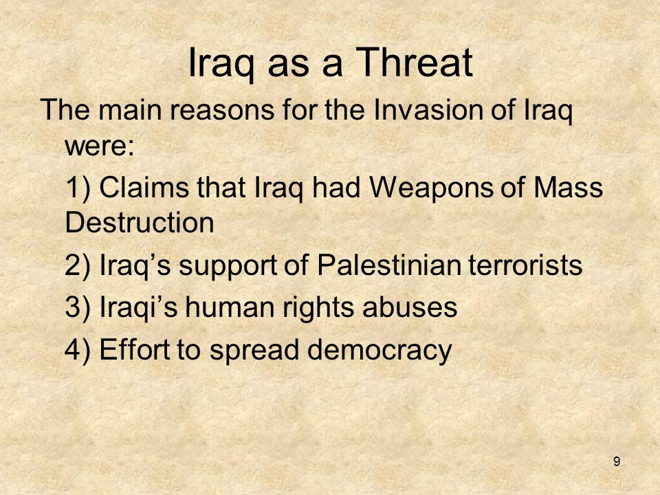 9 Iraq as a Threat The main reasons for the Invasion of Iraq were: 1) Claims that Iraq had Weapons of Mass Destruction 2) Iraq's support of Palestinian terrorists 3) Iraqi's human rights abuses 4) Effort to spread democracy