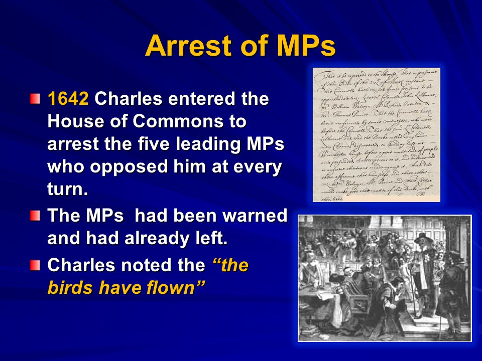 Arrest of MPs 1642 Charles entered the House of Commons to arrest the five leading MPs who opposed him at every turn.