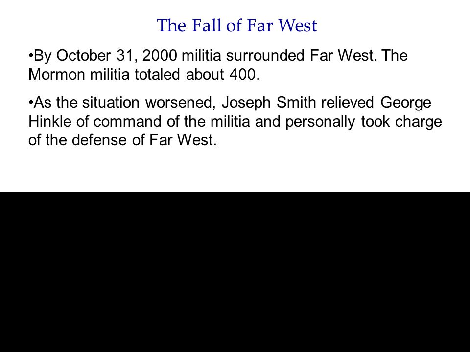 The Fall of Far West By October 31, 2000 militia surrounded Far West. The Mormon militia totaled about 400. As the situation worsened, Joseph Smith re
