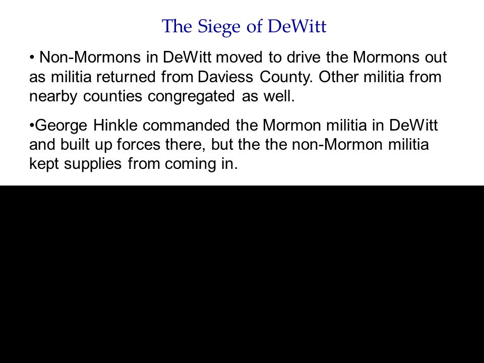 The Siege of DeWitt Non-Mormons in DeWitt moved to drive the Mormons out as militia returned from Daviess County. Other militia from nearby counties c
