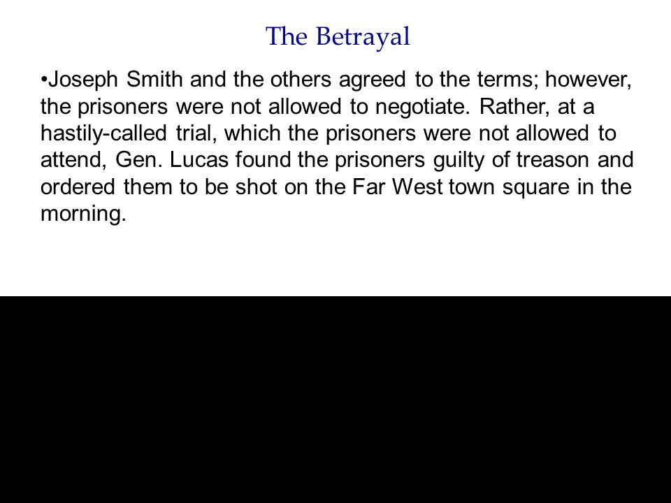 The Betrayal Joseph Smith and the others agreed to the terms; however, the prisoners were not allowed to negotiate. Rather, at a hastily-called trial,