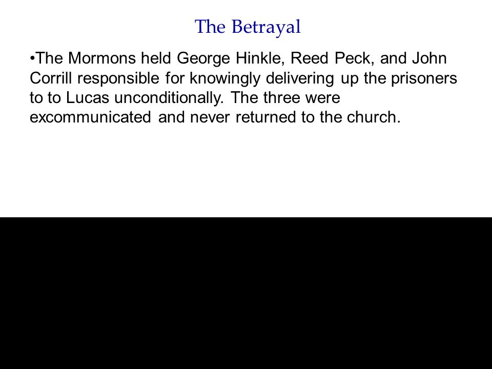 The Betrayal The Mormons held George Hinkle, Reed Peck, and John Corrill responsible for knowingly delivering up the prisoners to to Lucas unconditionally.