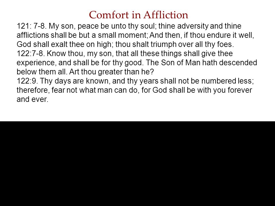 Comfort in Affliction 121: 7-8. My son, peace be unto thy soul; thine adversity and thine afflictions shall be but a small moment; And then, if thou e