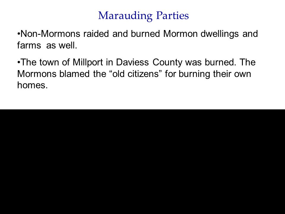 Marauding Parties Non-Mormons raided and burned Mormon dwellings and farms as well. The town of Millport in Daviess County was burned. The Mormons bla