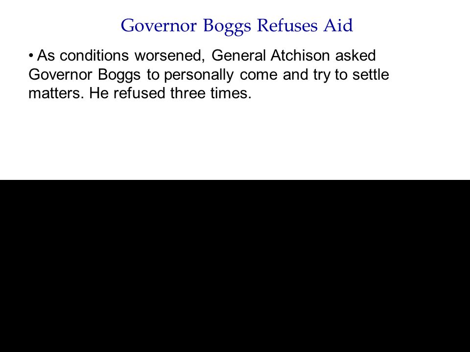 Governor Boggs Refuses Aid As conditions worsened, General Atchison asked Governor Boggs to personally come and try to settle matters. He refused thre