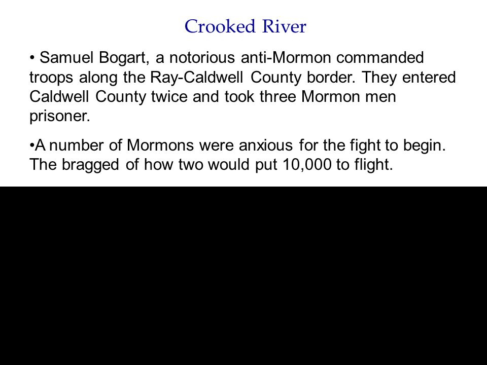 Crooked River Samuel Bogart, a notorious anti-Mormon commanded troops along the Ray-Caldwell County border. They entered Caldwell County twice and too