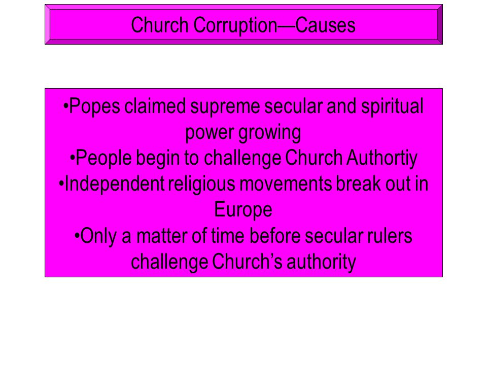 Church Corruption—Causes Popes claimed supreme secular and spiritual power growing People begin to challenge Church Authortiy Independent religious mo