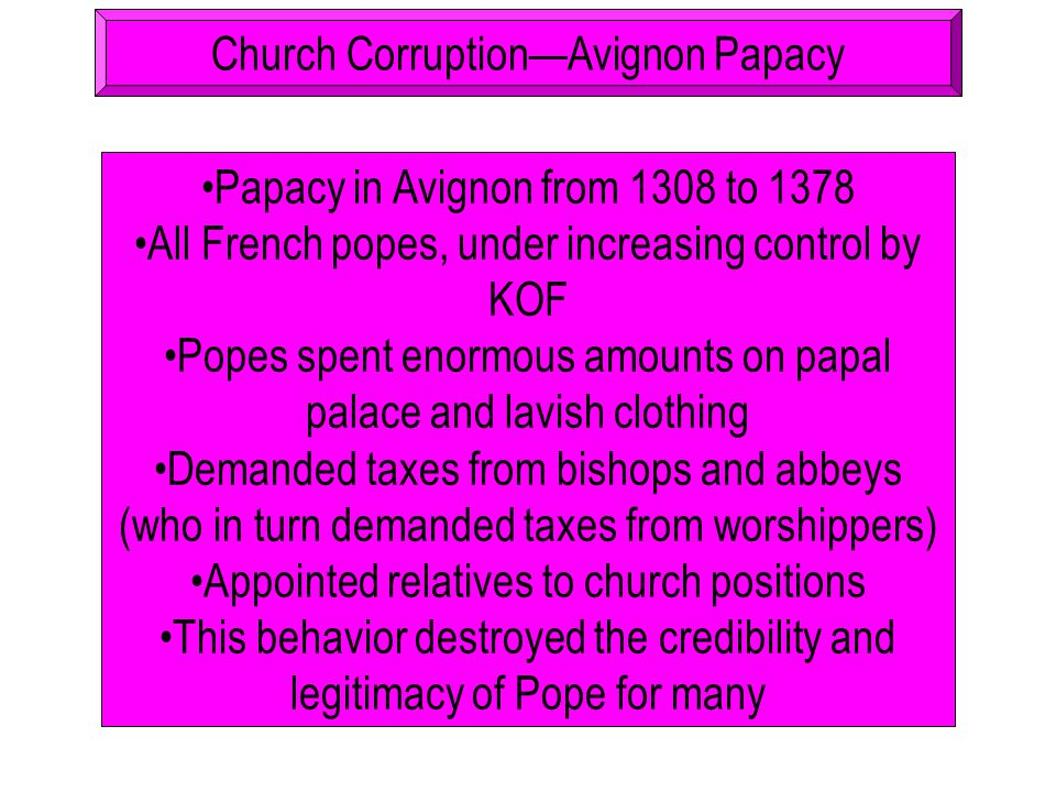 Church Corruption—Avignon Papacy Papacy in Avignon from 1308 to 1378 All French popes, under increasing control by KOF Popes spent enormous amounts on