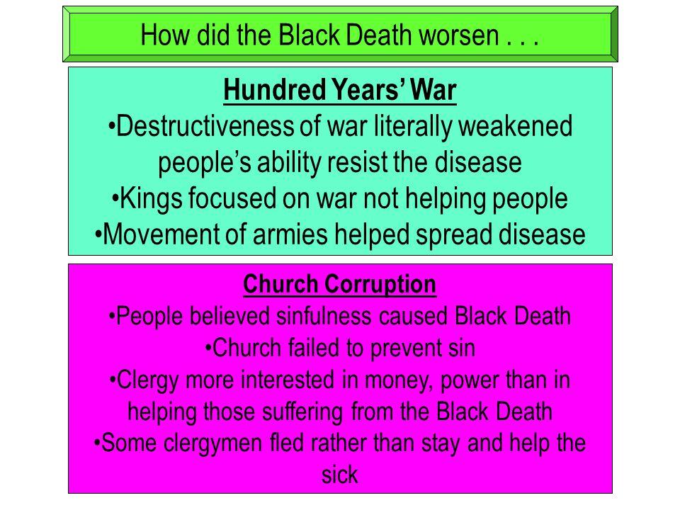 How did the Black Death worsen... Hundred Years' War Destructiveness of war literally weakened people's ability resist the disease Kings focused on wa