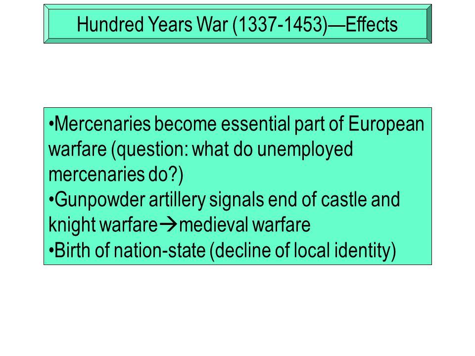 Hundred Years War (1337-1453)—Effects Mercenaries become essential part of European warfare (question: what do unemployed mercenaries do?) Gunpowder a