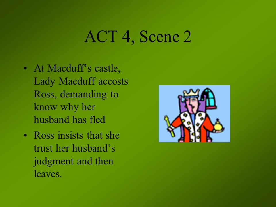 ACT 4, Scene 2 At Macduff's castle, Lady Macduff accosts Ross, demanding to know why her husband has fled Ross insists that she trust her husband's ju