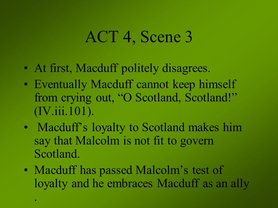 "ACT 4, Scene 3 At first, Macduff politely disagrees. Eventually Macduff cannot keep himself from crying out, ""O Scotland, Scotland!"" (IV.iii.101). Mac"