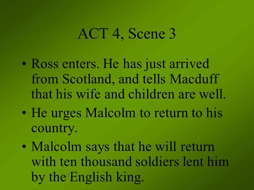 ACT 4, Scene 3 Ross enters. He has just arrived from Scotland, and tells Macduff that his wife and children are well. He urges Malcolm to return to hi