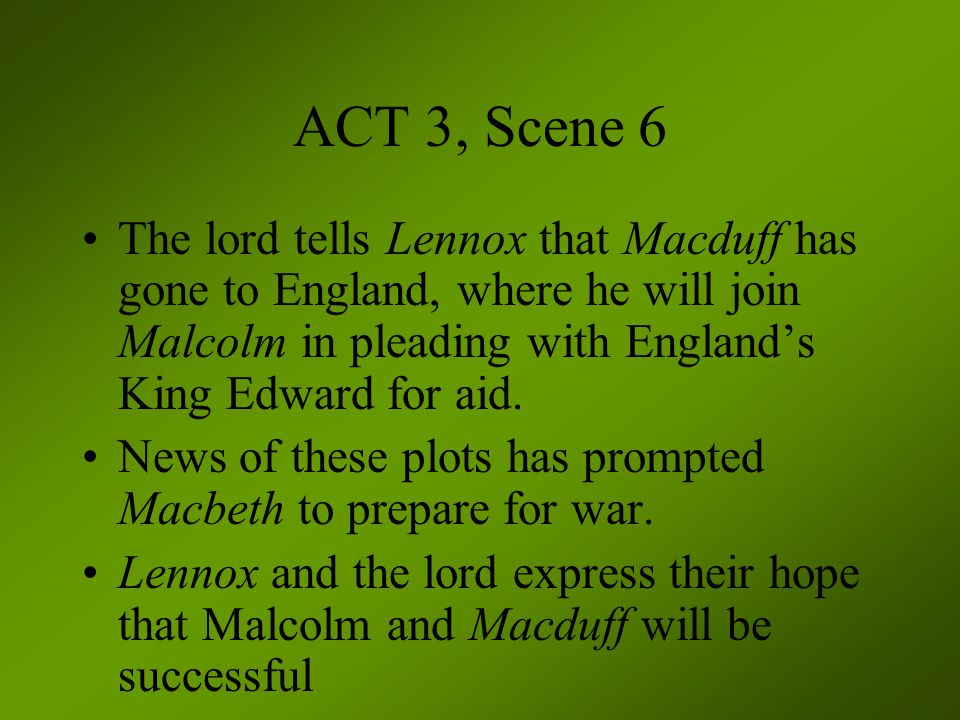 ACT 3, Scene 6 The lord tells Lennox that Macduff has gone to England, where he will join Malcolm in pleading with England's King Edward for aid. News