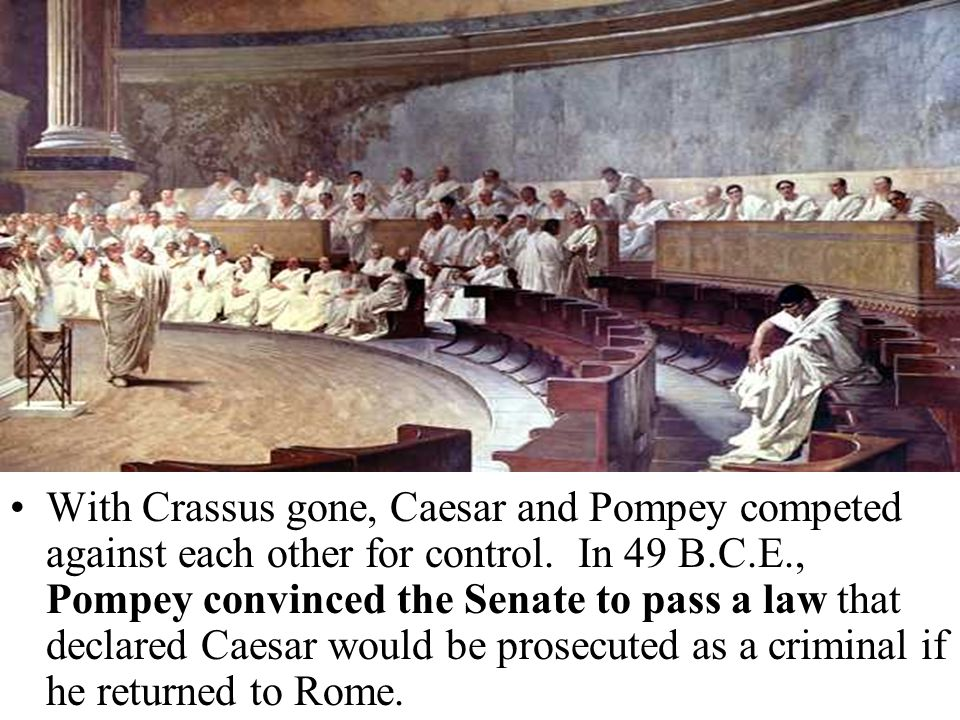 With Crassus gone, Caesar and Pompey competed against each other for control. In 49 B.C.E., Pompey convinced the Senate to pass a law that declared Ca