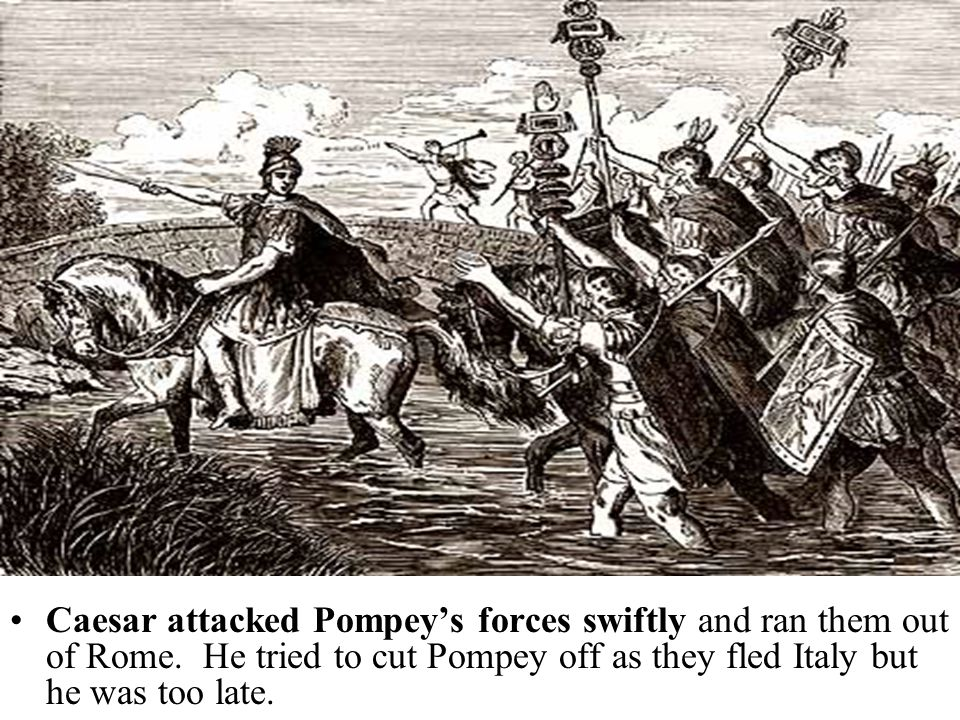 Caesar attacked Pompey's forces swiftly and ran them out of Rome.