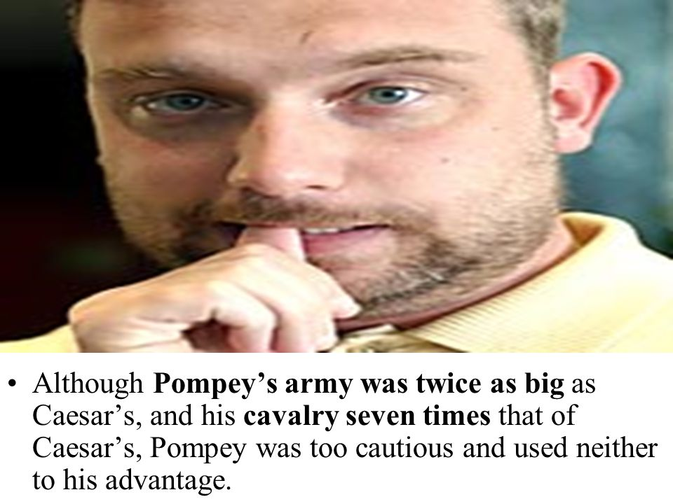 Although Pompey's army was twice as big as Caesar's, and his cavalry seven times that of Caesar's, Pompey was too cautious and used neither to his adv