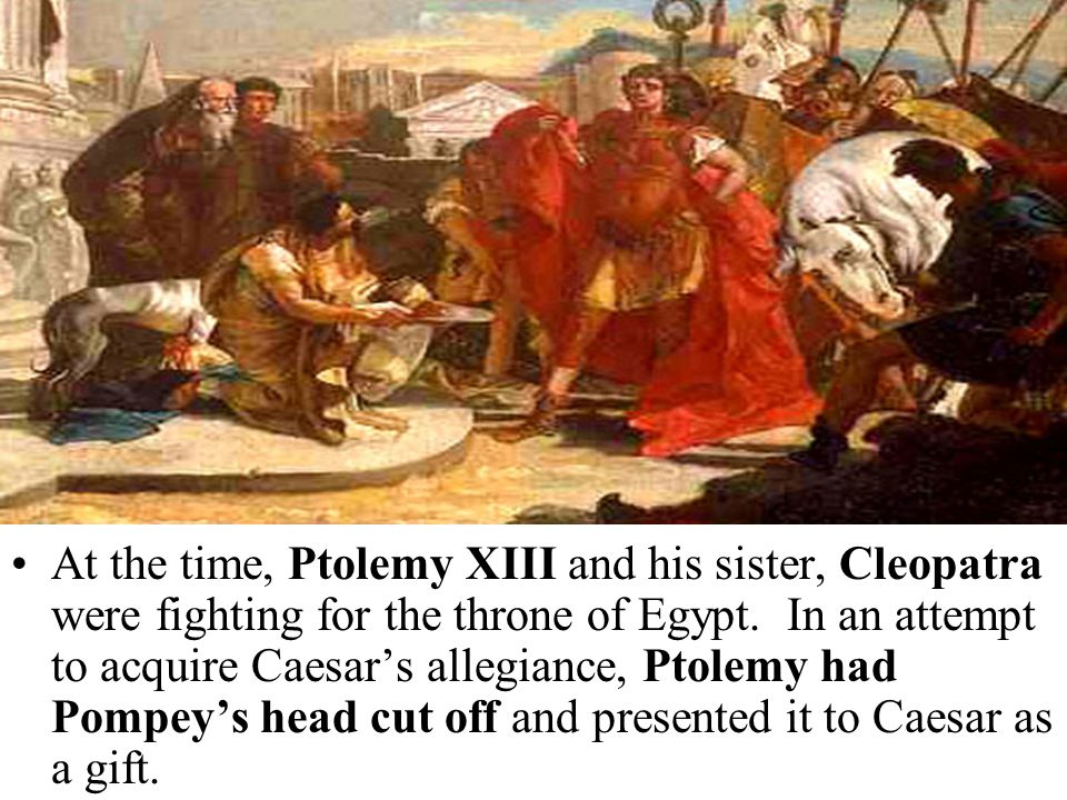 At the time, Ptolemy XIII and his sister, Cleopatra were fighting for the throne of Egypt. In an attempt to acquire Caesar's allegiance, Ptolemy had P