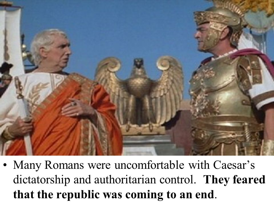 Many Romans were uncomfortable with Caesar's dictatorship and authoritarian control.