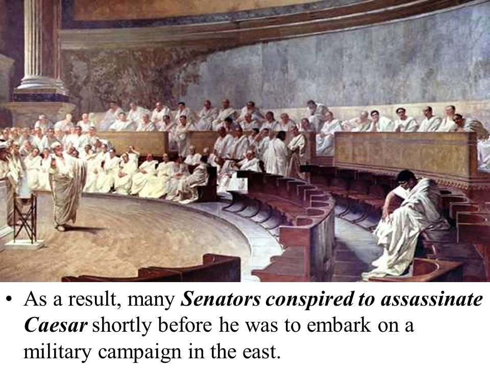 As a result, many Senators conspired to assassinate Caesar shortly before he was to embark on a military campaign in the east.