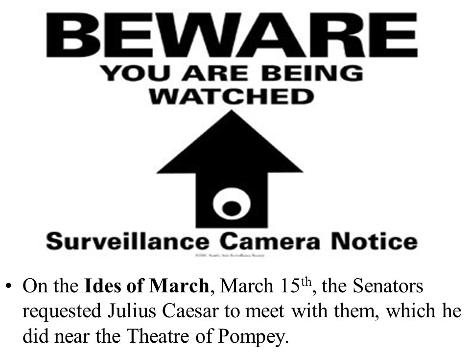 On the Ides of March, March 15 th, the Senators requested Julius Caesar to meet with them, which he did near the Theatre of Pompey.