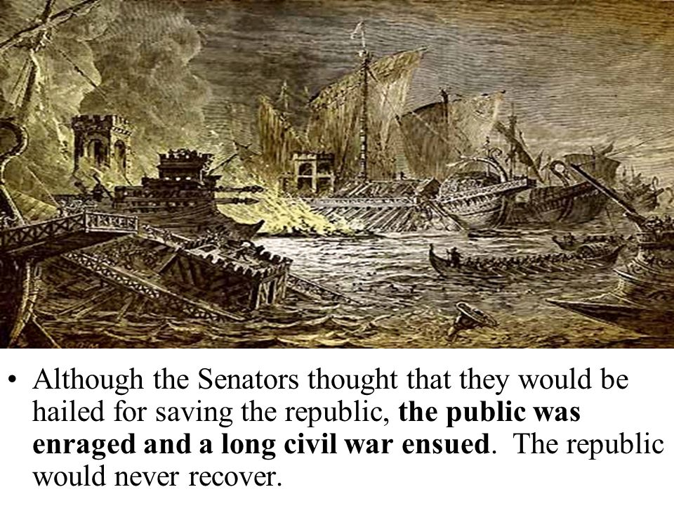 Although the Senators thought that they would be hailed for saving the republic, the public was enraged and a long civil war ensued. The republic woul