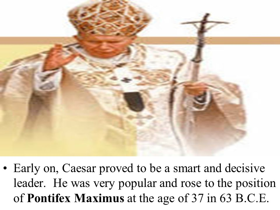 Early on, Caesar proved to be a smart and decisive leader. He was very popular and rose to the position of Pontifex Maximus at the age of 37 in 63 B.C