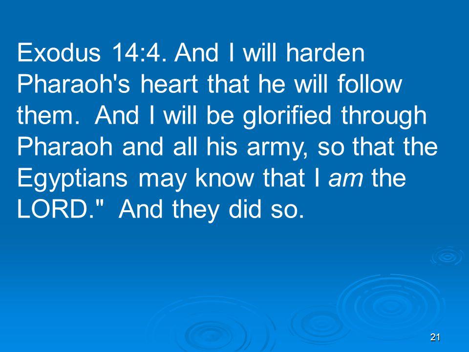 21 Exodus 14:4. And I will harden Pharaoh s heart that he will follow them.