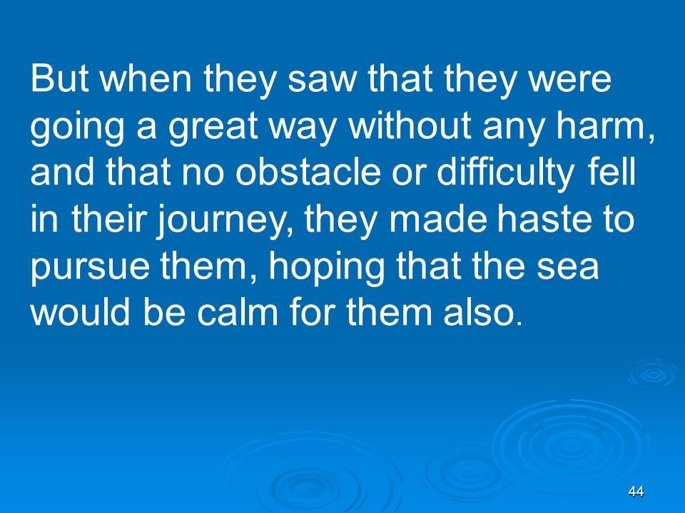 44 But when they saw that they were going a great way without any harm, and that no obstacle or difficulty fell in their journey, they made haste to pursue them, hoping that the sea would be calm for them also.
